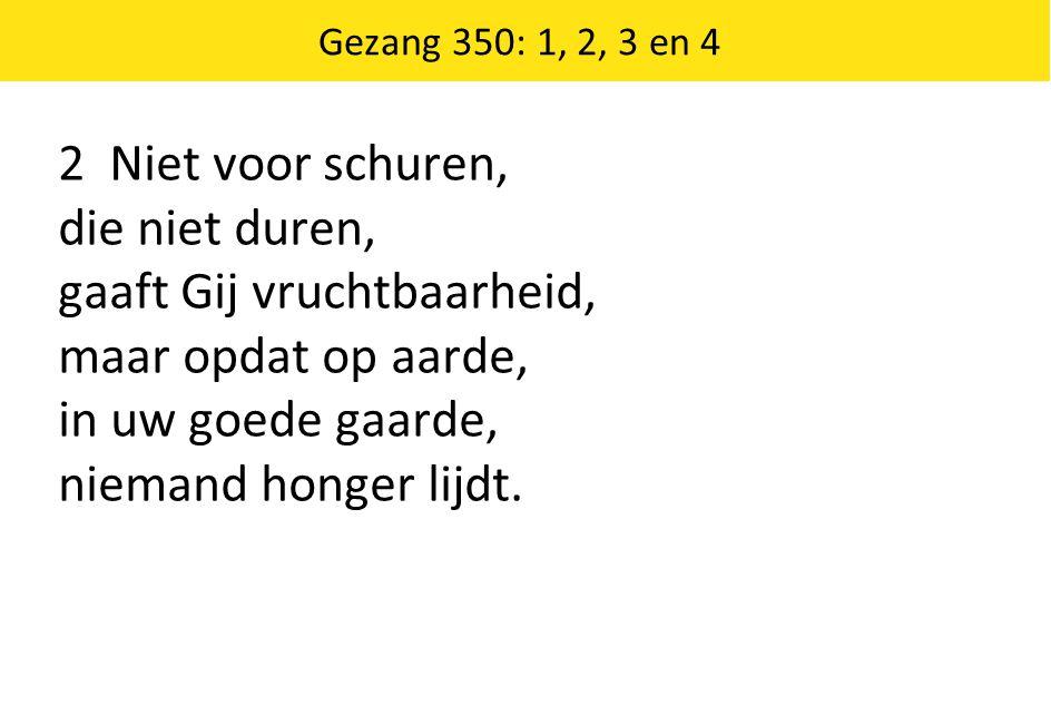 2 Niet voor schuren, die niet duren, gaaft Gij vruchtbaarheid, maar opdat op aarde, in uw goede gaarde, niemand honger lijdt.