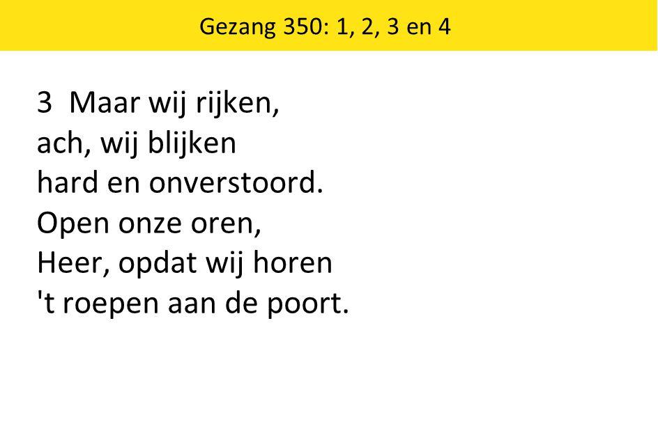 Gezang 350: 1, 2, 3 en 4 3 Maar wij rijken, ach, wij blijken hard en onverstoord. Open onze oren, Heer, opdat wij horen 't roepen aan de poort.
