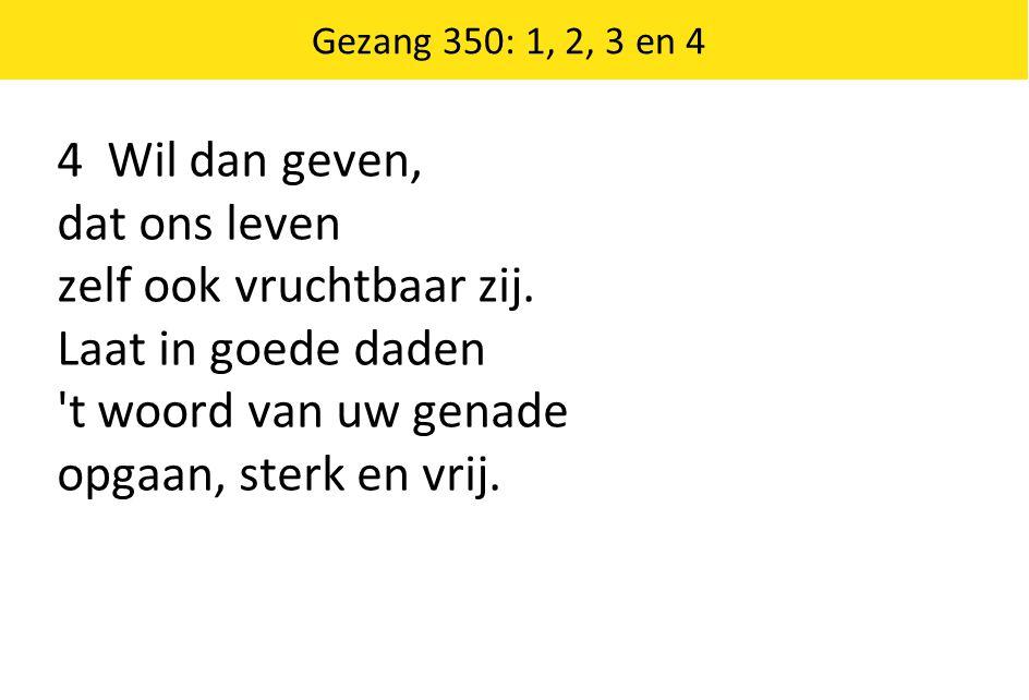 Gezang 350: 1, 2, 3 en 4 4 Wil dan geven, dat ons leven zelf ook vruchtbaar zij. Laat in goede daden 't woord van uw genade opgaan, sterk en vrij.