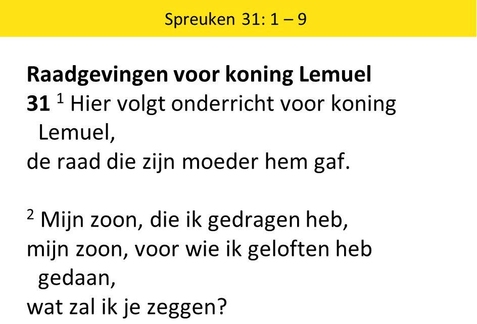 Raadgevingen voor koning Lemuel 31 1 Hier volgt onderricht voor koning Lemuel, de raad die zijn moeder hem gaf. 2 Mijn zoon, die ik gedragen heb, mijn