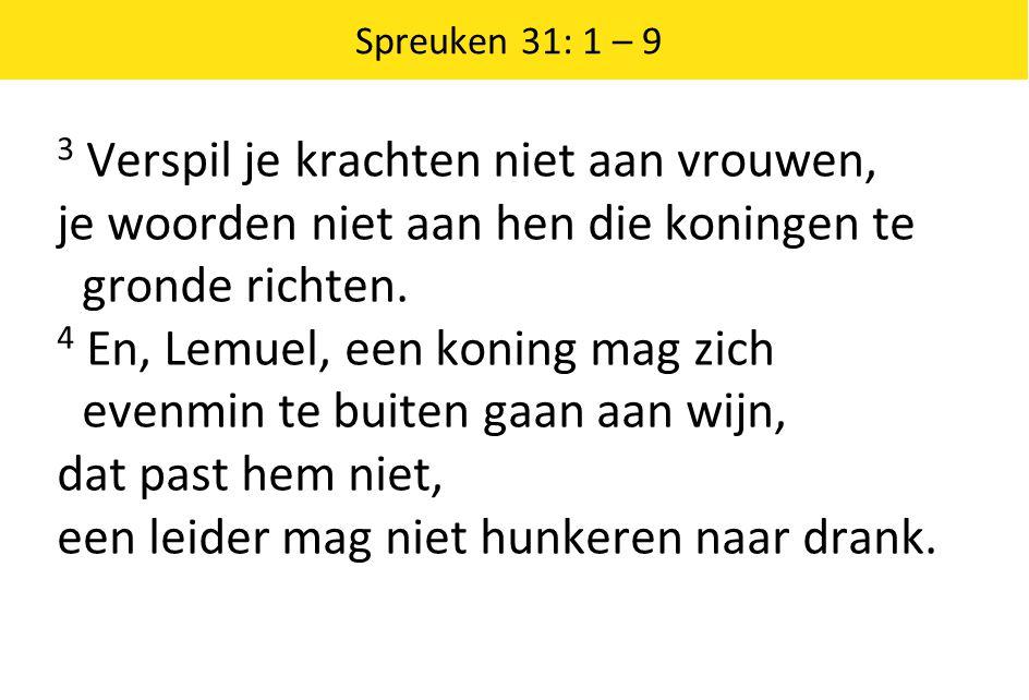 Spreuken 31: 1 – 9 3 Verspil je krachten niet aan vrouwen, je woorden niet aan hen die koningen te gronde richten. 4 En, Lemuel, een koning mag zich e