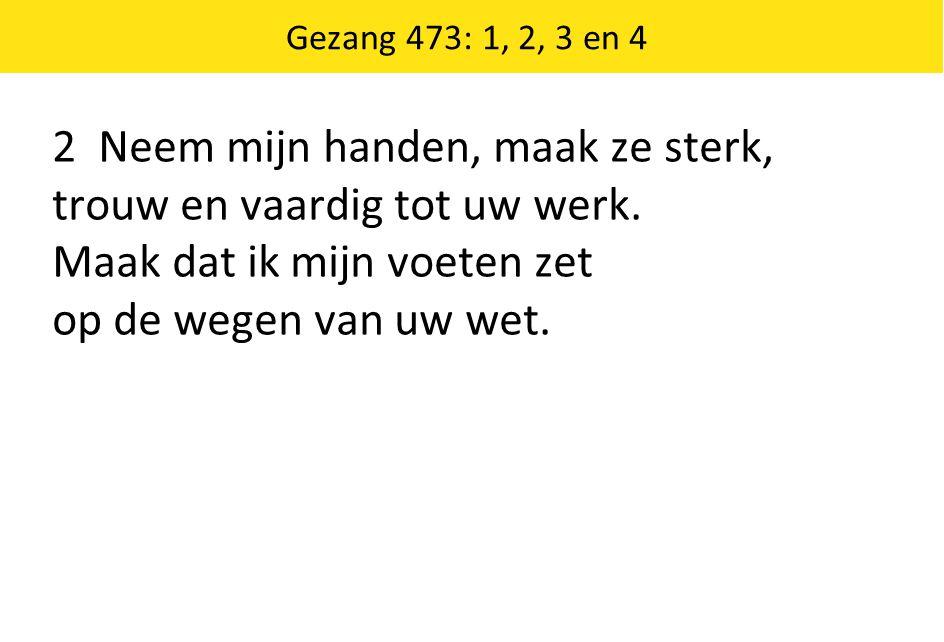 Gezang 473: 1, 2, 3 en 4 2 Neem mijn handen, maak ze sterk, trouw en vaardig tot uw werk. Maak dat ik mijn voeten zet op de wegen van uw wet.