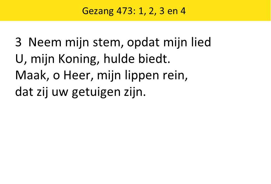 Gezang 473: 1, 2, 3 en 4 3 Neem mijn stem, opdat mijn lied U, mijn Koning, hulde biedt. Maak, o Heer, mijn lippen rein, dat zij uw getuigen zijn.