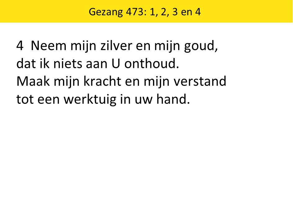 Gezang 473: 1, 2, 3 en 4 4 Neem mijn zilver en mijn goud, dat ik niets aan U onthoud. Maak mijn kracht en mijn verstand tot een werktuig in uw hand.