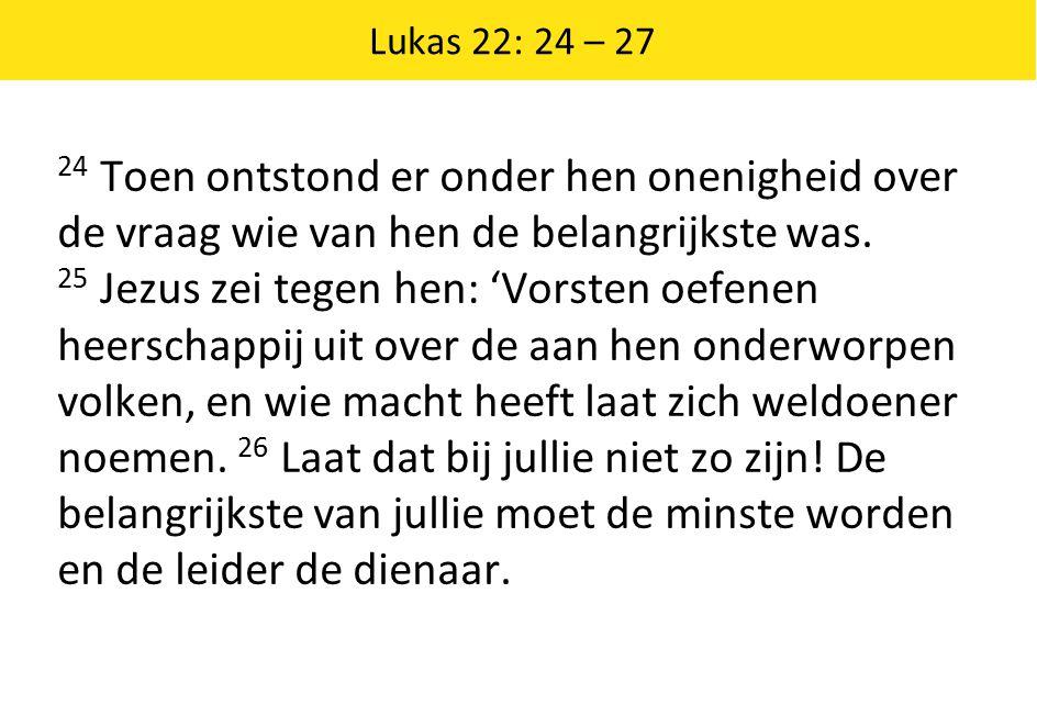 24 Toen ontstond er onder hen onenigheid over de vraag wie van hen de belangrijkste was. 25 Jezus zei tegen hen: 'Vorsten oefenen heerschappij uit ove