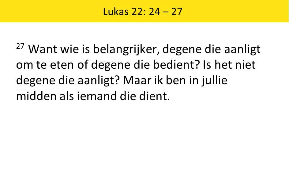 Lukas 22: 24 – 27 27 Want wie is belangrijker, degene die aanligt om te eten of degene die bedient? Is het niet degene die aanligt? Maar ik ben in jul