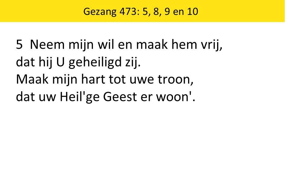 Gezang 473: 5, 8, 9 en 10 5 Neem mijn wil en maak hem vrij, dat hij U geheiligd zij. Maak mijn hart tot uwe troon, dat uw Heil'ge Geest er woon'.