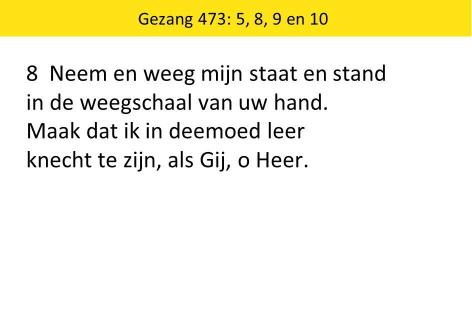 Gezang 473: 5, 8, 9 en 10 8 Neem en weeg mijn staat en stand in de weegschaal van uw hand. Maak dat ik in deemoed leer knecht te zijn, als Gij, o Heer