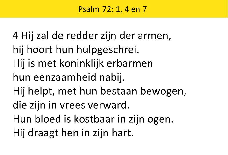 4 Hij zal de redder zijn der armen, hij hoort hun hulpgeschrei. Hij is met koninklijk erbarmen hun eenzaamheid nabij. Hij helpt, met hun bestaan bewog
