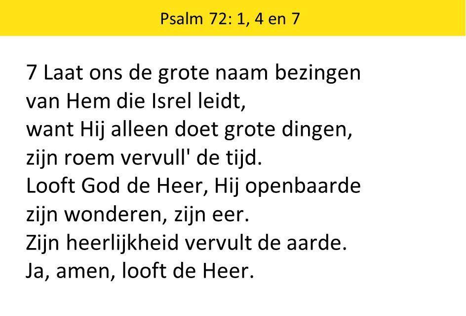 Psalm 72: 1, 4 en 7 7 Laat ons de grote naam bezingen van Hem die Isrel leidt, want Hij alleen doet grote dingen, zijn roem vervull' de tijd. Looft Go