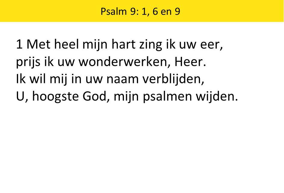 1 Met heel mijn hart zing ik uw eer, prijs ik uw wonderwerken, Heer. Ik wil mij in uw naam verblijden, U, hoogste God, mijn psalmen wijden. Psalm 9: 1