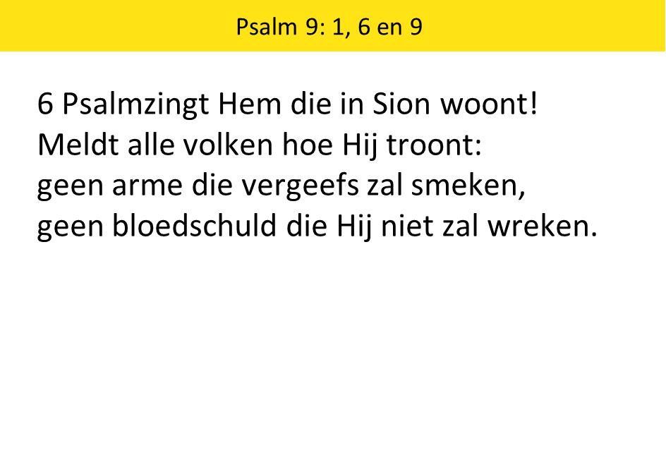 6 Psalmzingt Hem die in Sion woont! Meldt alle volken hoe Hij troont: geen arme die vergeefs zal smeken, geen bloedschuld die Hij niet zal wreken.