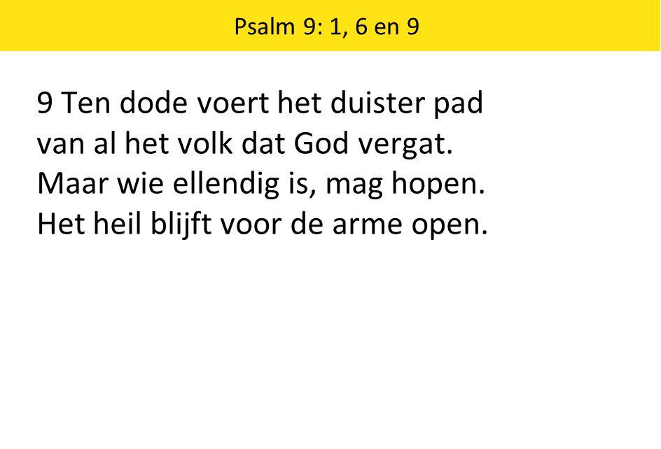 Psalm 9: 1, 6 en 9 9 Ten dode voert het duister pad van al het volk dat God vergat. Maar wie ellendig is, mag hopen. Het heil blijft voor de arme open