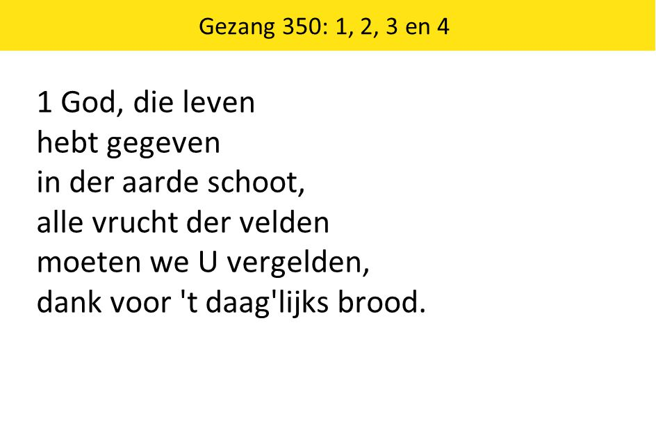 1 God, die leven hebt gegeven in der aarde schoot, alle vrucht der velden moeten we U vergelden, dank voor 't daag'lijks brood. Gezang 350: 1, 2, 3 en