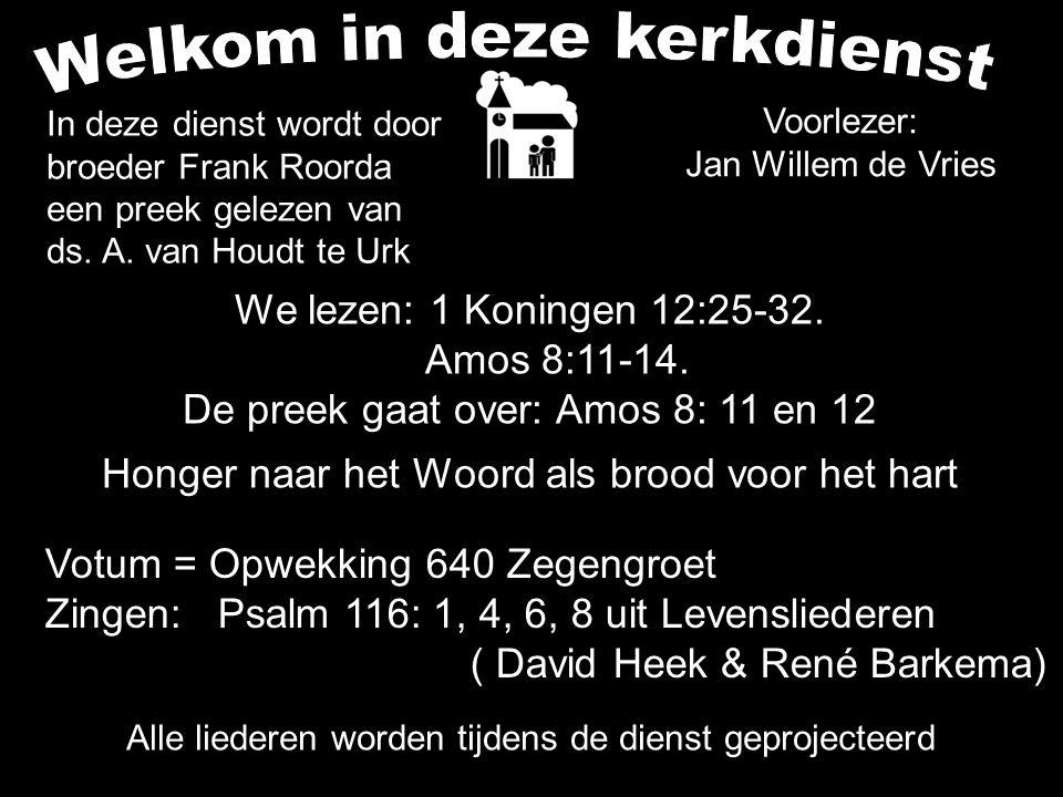 We lezen: 1 Koningen 12:25-32. Amos 8:11-14. De preek gaat over: Amos 8: 11 en 12 Honger naar het Woord als brood voor het hart Alle liederen worden t