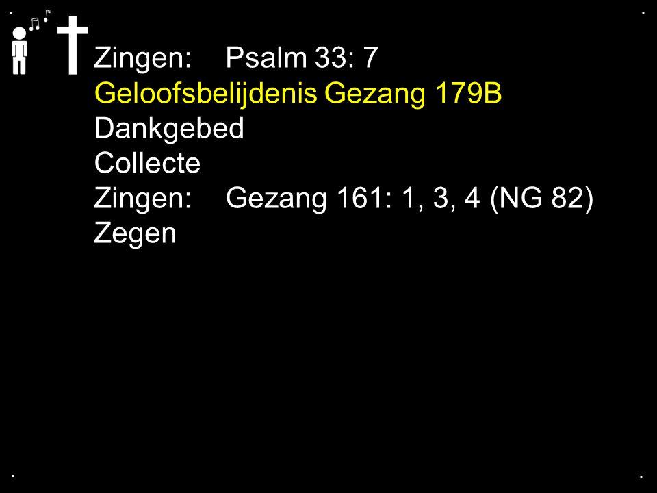 .... Zingen: Psalm 33: 7 Geloofsbelijdenis Gezang 179B Dankgebed Collecte Zingen: Gezang 161: 1, 3, 4 (NG 82) Zegen