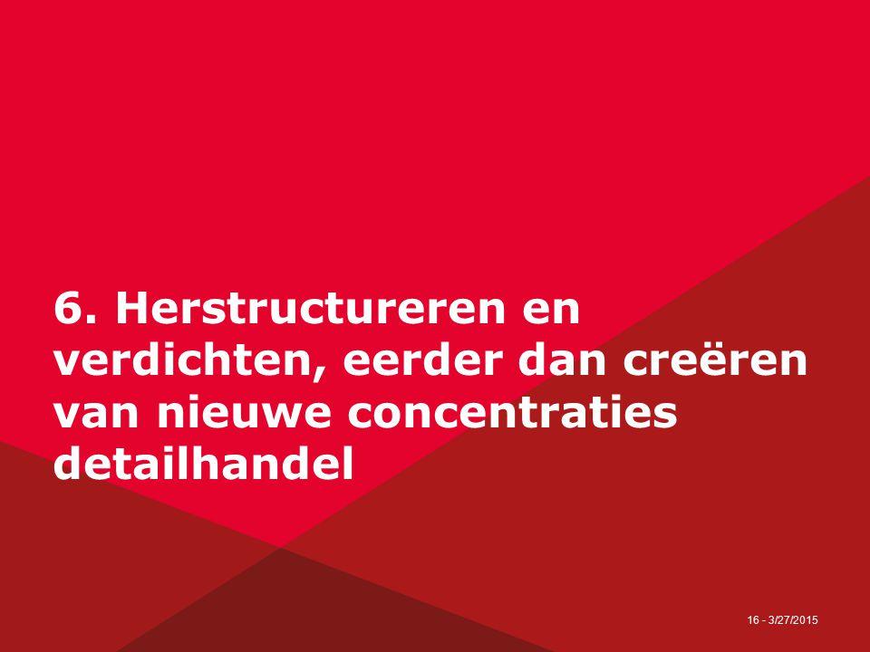 16 - 3/27/2015 6. Herstructureren en verdichten, eerder dan creëren van nieuwe concentraties detailhandel