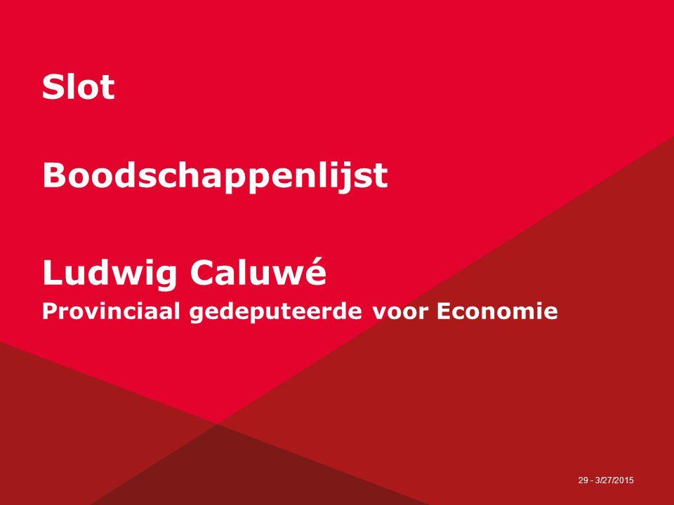 29 - 3/27/2015 Slot Boodschappenlijst Ludwig Caluwé Provinciaal gedeputeerde voor Economie