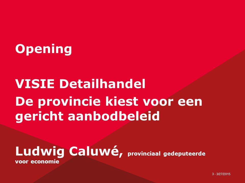 3 - 3/27/2015 Opening VISIE Detailhandel De provincie kiest voor een gericht aanbodbeleid Ludwig Caluwé, provinciaal gedeputeerde voor economie