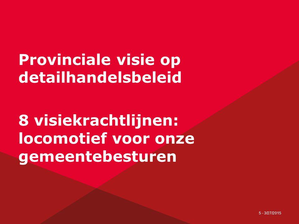 5 - 3/27/2015 Provinciale visie op detailhandelsbeleid 8 visiekrachtlijnen: locomotief voor onze gemeentebesturen