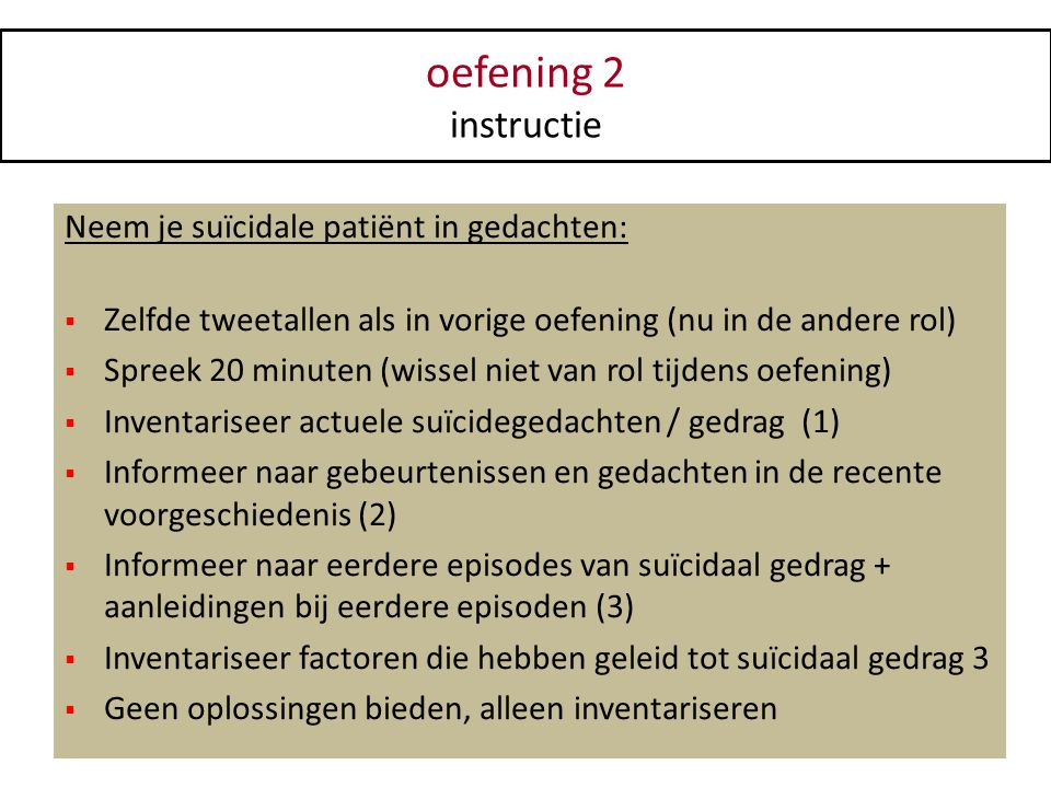 oefening 2 instructie Neem je suïcidale patiënt in gedachten:  Zelfde tweetallen als in vorige oefening (nu in de andere rol)  Spreek 20 minuten (wi