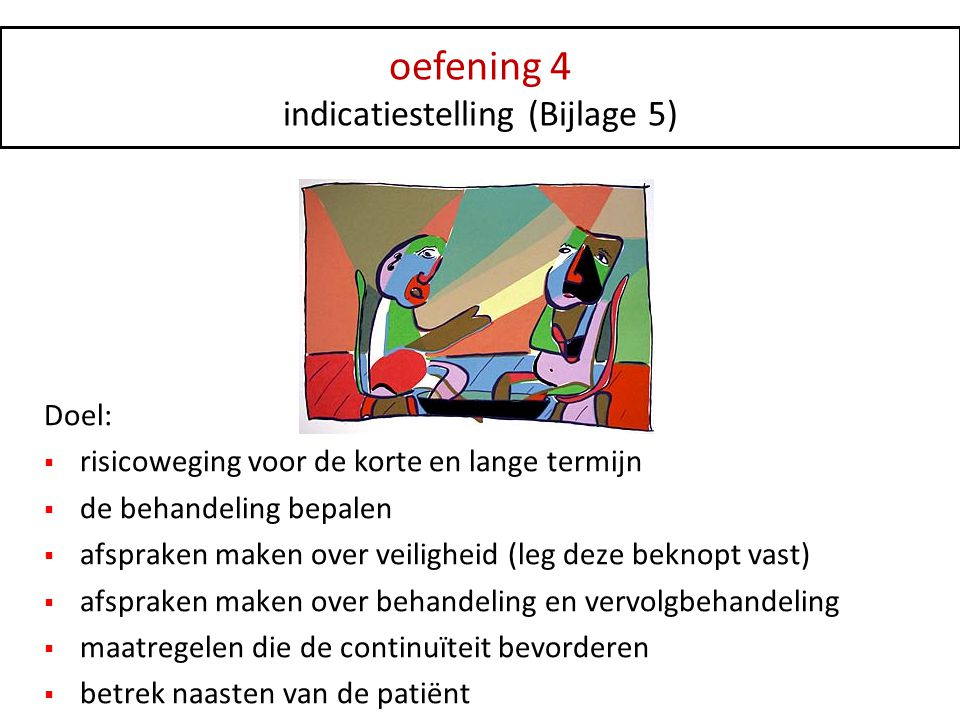 oefening 4 indicatiestelling (Bijlage 5) Doel:  risicoweging voor de korte en lange termijn  de behandeling bepalen  afspraken maken over veilighei