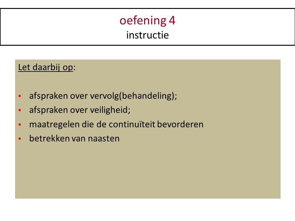 oefening 4 instructie Let daarbij op:  afspraken over vervolg(behandeling);  afspraken over veiligheid;  maatregelen die de continuïteit bevorderen