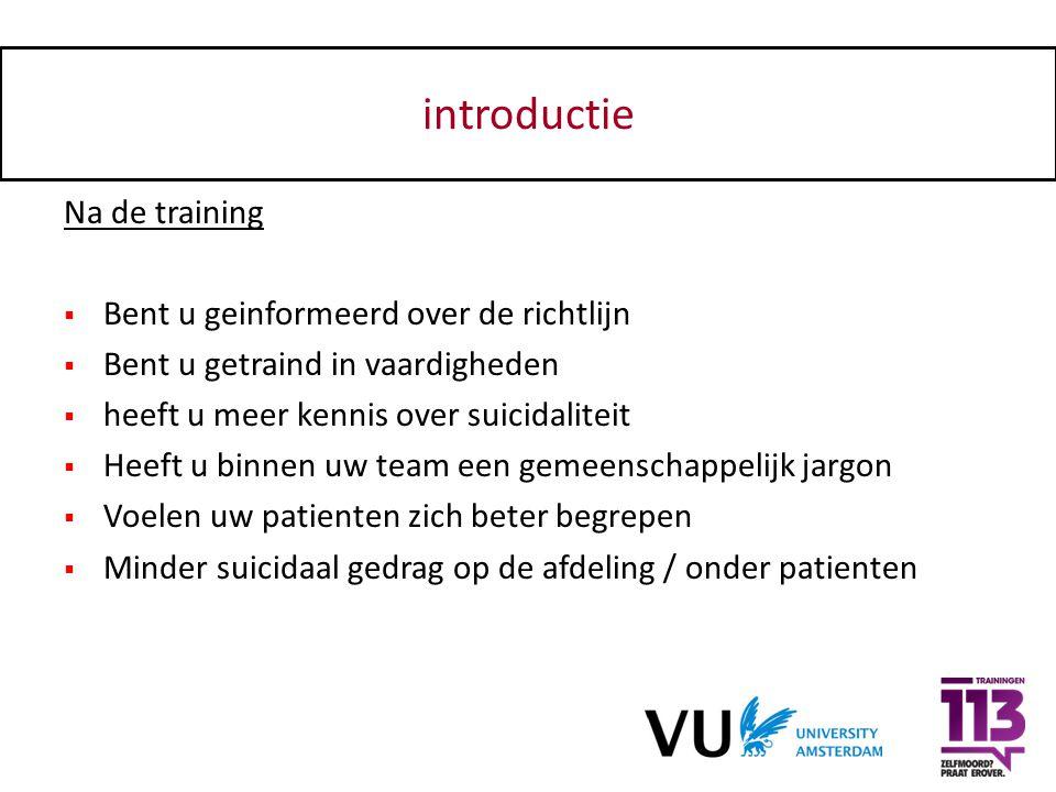 introductie Na de training  Bent u geinformeerd over de richtlijn  Bent u getraind in vaardigheden  heeft u meer kennis over suicidaliteit  Heeft