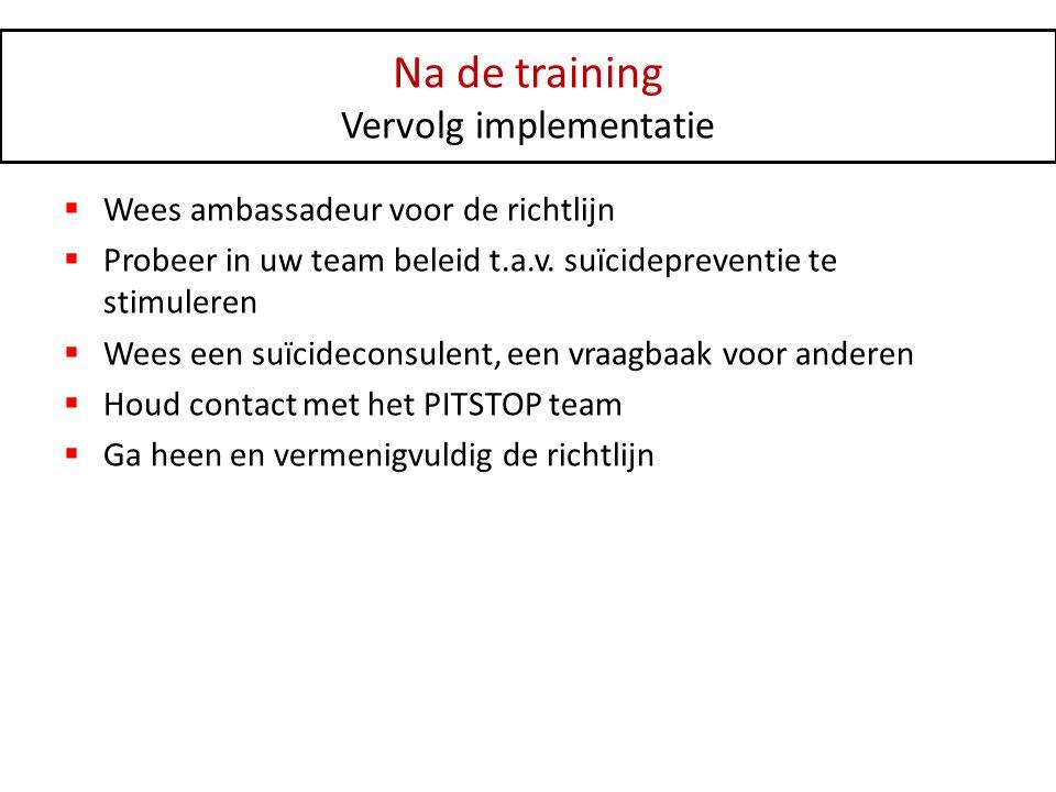 Na de training Vervolg implementatie  Wees ambassadeur voor de richtlijn  Probeer in uw team beleid t.a.v. suïcidepreventie te stimuleren  Wees een