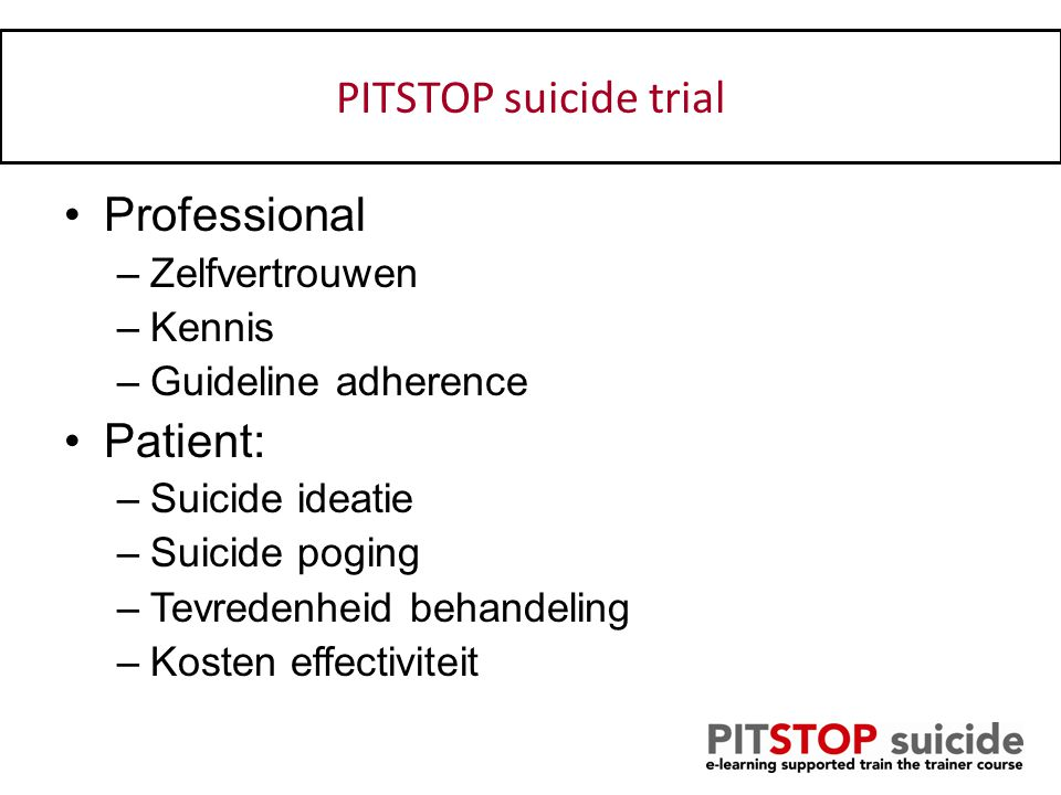 Uitkomsten Professional –Zelfvertrouwen –Kennis –Guideline adherence Patient: –Suicide ideatie –Suicide poging –Tevredenheid behandeling –Kosten effec