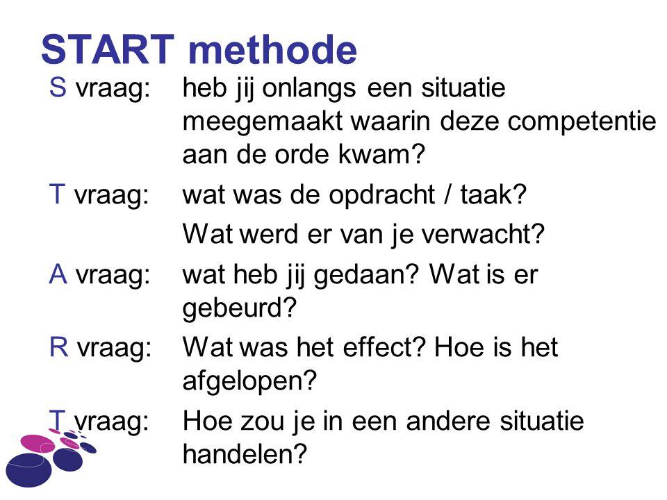 START methode S vraag: heb jij onlangs een situatie meegemaakt waarin deze competentie aan de orde kwam? T vraag: wat was de opdracht / taak? Wat werd