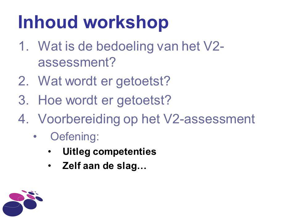 Inhoud workshop 1.Wat is de bedoeling van het V2- assessment? 2.Wat wordt er getoetst? 3.Hoe wordt er getoetst? 4.Voorbereiding op het V2-assessment O