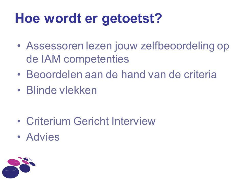 Hoe wordt er getoetst? Assessoren lezen jouw zelfbeoordeling op de IAM competenties Beoordelen aan de hand van de criteria Blinde vlekken Criterium Ge