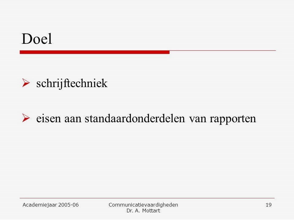 Academiejaar 2005-06 Communicatievaardigheden Dr. A. Mottart 19 Doel  schrijftechniek  eisen aan standaardonderdelen van rapporten