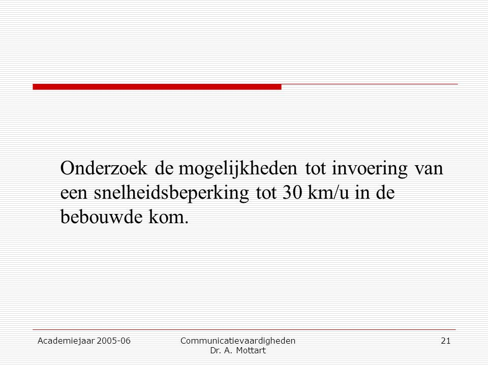 Academiejaar 2005-06 Communicatievaardigheden Dr. A. Mottart 21 Onderzoek de mogelijkheden tot invoering van een snelheidsbeperking tot 30 km/u in de