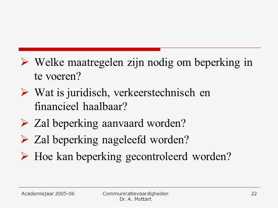 Academiejaar 2005-06 Communicatievaardigheden Dr. A. Mottart 22  Welke maatregelen zijn nodig om beperking in te voeren?  Wat is juridisch, verkeers