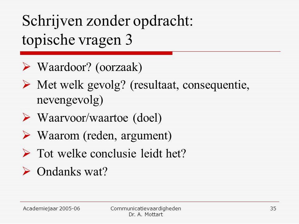 Academiejaar 2005-06 Communicatievaardigheden Dr. A. Mottart 35 Schrijven zonder opdracht: topische vragen 3  Waardoor? (oorzaak)  Met welk gevolg?