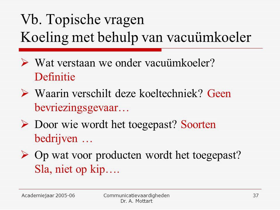 Academiejaar 2005-06 Communicatievaardigheden Dr. A. Mottart 37 Vb. Topische vragen Koeling met behulp van vacuümkoeler  Wat verstaan we onder vacuüm