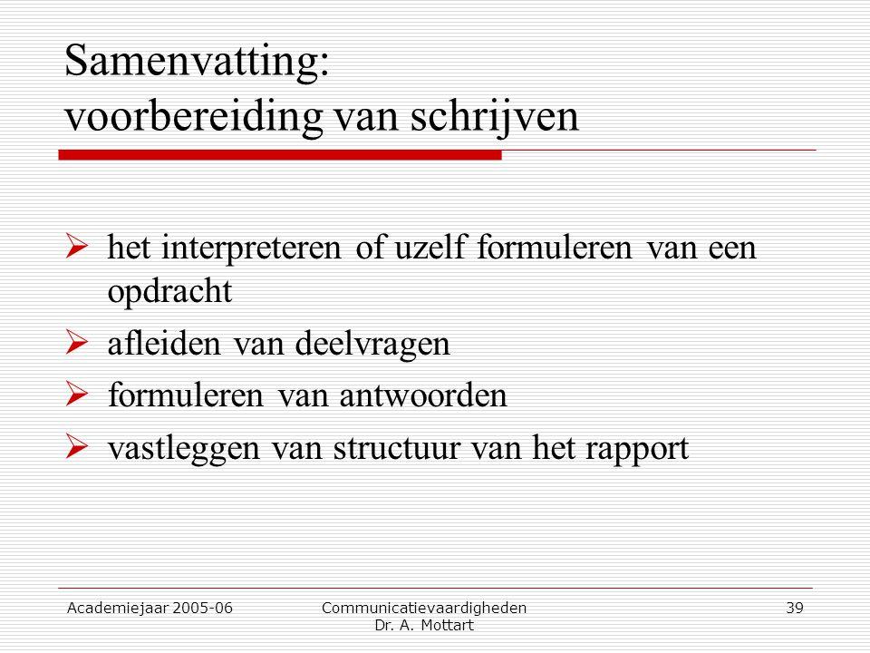 Academiejaar 2005-06 Communicatievaardigheden Dr. A. Mottart 39 Samenvatting: voorbereiding van schrijven  het interpreteren of uzelf formuleren van
