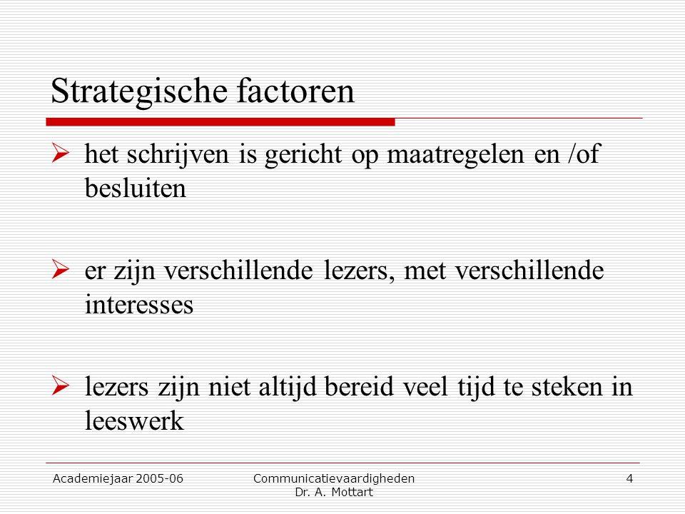 Academiejaar 2005-06 Communicatievaardigheden Dr. A. Mottart 4 Strategische factoren  het schrijven is gericht op maatregelen en /of besluiten  er z
