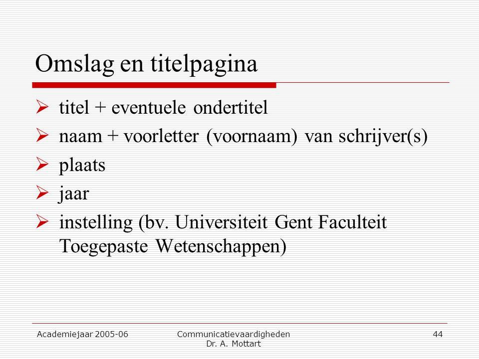 Academiejaar 2005-06 Communicatievaardigheden Dr. A. Mottart 44 Omslag en titelpagina  titel + eventuele ondertitel  naam + voorletter (voornaam) va