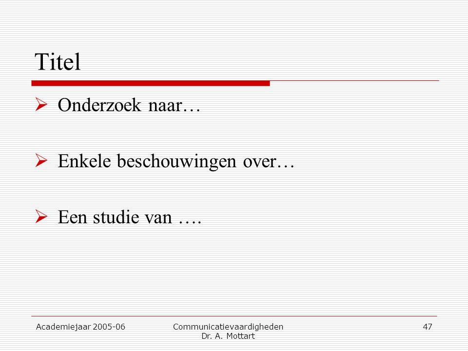 Academiejaar 2005-06 Communicatievaardigheden Dr. A. Mottart 47 Titel  Onderzoek naar…  Enkele beschouwingen over…  Een studie van ….