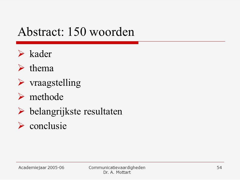 Academiejaar 2005-06 Communicatievaardigheden Dr. A. Mottart 54 Abstract: 150 woorden  kader  thema  vraagstelling  methode  belangrijkste result