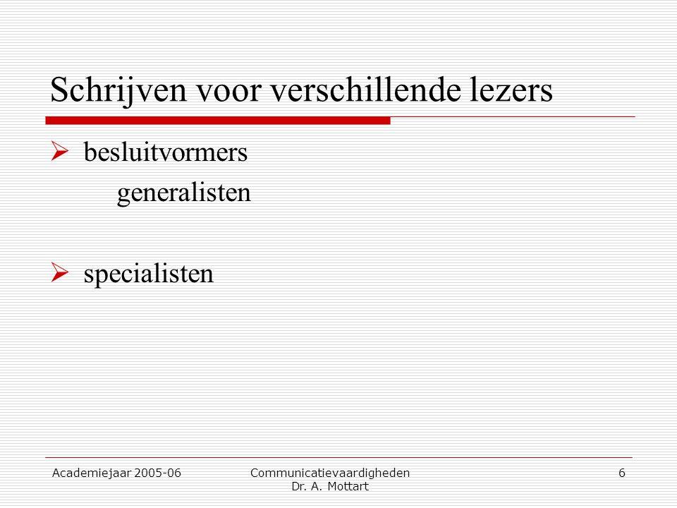 Academiejaar 2005-06 Communicatievaardigheden Dr. A. Mottart 6 Schrijven voor verschillende lezers  besluitvormers generalisten  specialisten