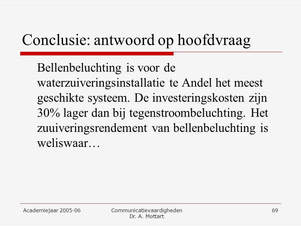 Academiejaar 2005-06 Communicatievaardigheden Dr. A. Mottart 69 Conclusie: antwoord op hoofdvraag Bellenbeluchting is voor de waterzuiveringsinstallat