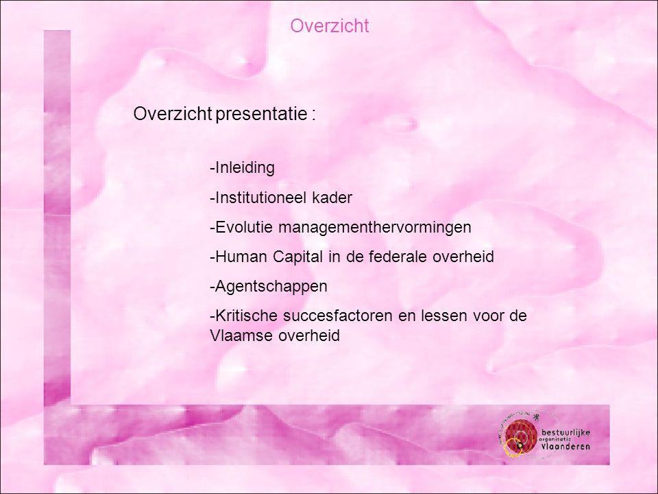 Overzicht presentatie : -Inleiding -Institutioneel kader -Evolutie managementhervormingen -Human Capital in de federale overheid -Agentschappen -Kritische succesfactoren en lessen voor de Vlaamse overheid Overzicht