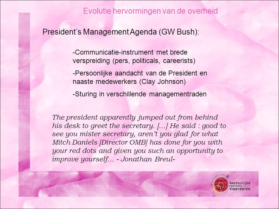 -Communicatie-instrument met brede verspreiding (pers, politicals, careerists) -Persoonlijke aandacht van de President en naaste medewerkers (Clay Johnson) -Sturing in verschillende managementraden The president apparently jumped out from behind his desk to greet the secretary.
