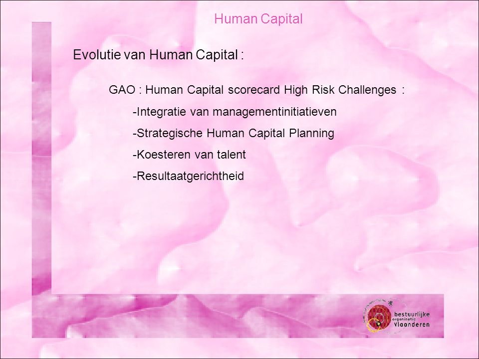 Human Capital Evolutie van Human Capital : GAO : Human Capital scorecard High Risk Challenges : -Integratie van managementinitiatieven -Strategische H