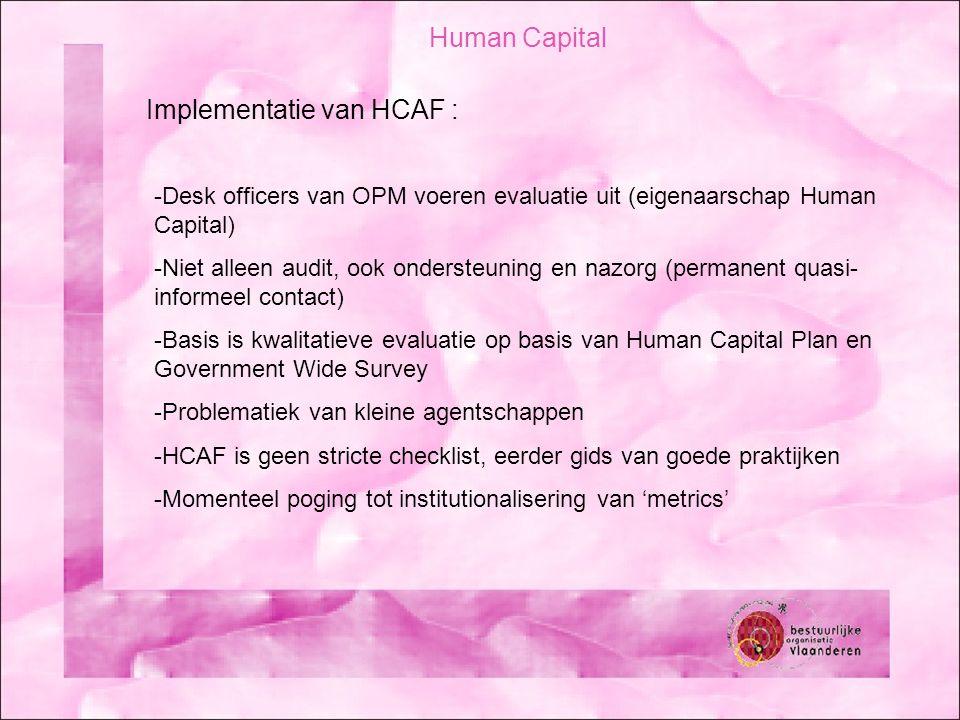 Human Capital Implementatie van HCAF : -Desk officers van OPM voeren evaluatie uit (eigenaarschap Human Capital) -Niet alleen audit, ook ondersteuning en nazorg (permanent quasi- informeel contact) -Basis is kwalitatieve evaluatie op basis van Human Capital Plan en Government Wide Survey -Problematiek van kleine agentschappen -HCAF is geen stricte checklist, eerder gids van goede praktijken -Momenteel poging tot institutionalisering van 'metrics'