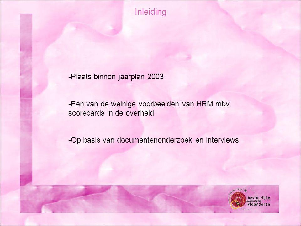 Inleiding -Plaats binnen jaarplan 2003 -Eén van de weinige voorbeelden van HRM mbv. scorecards in de overheid -Op basis van documentenonderzoek en int
